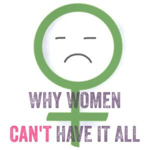 Why Women Can't Have it All