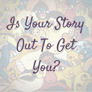 Is Your Story Is Out To Get You? Change Your Story!