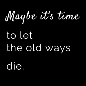 Maybe it's time to let the old ways die.