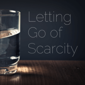Letting Go of Scarcity (It's Scary!)