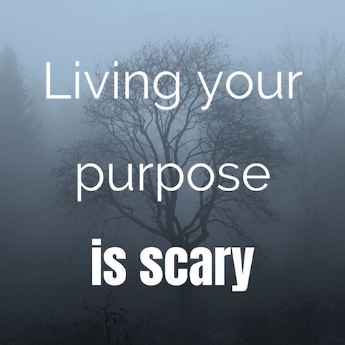 living your purpose is scary
